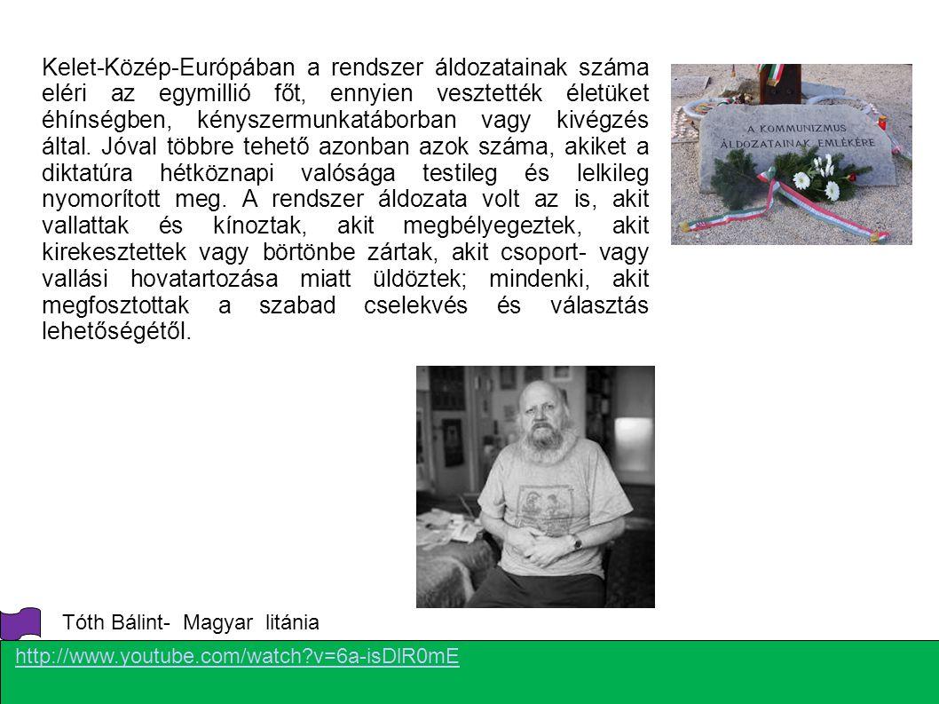 http://www.youtube.com/watch?v=6a-isDlR0mE Tóth Bálint- Magyar litánia Kelet-Közép-Európában a rendszer áldozatainak száma eléri az egymillió főt, enn