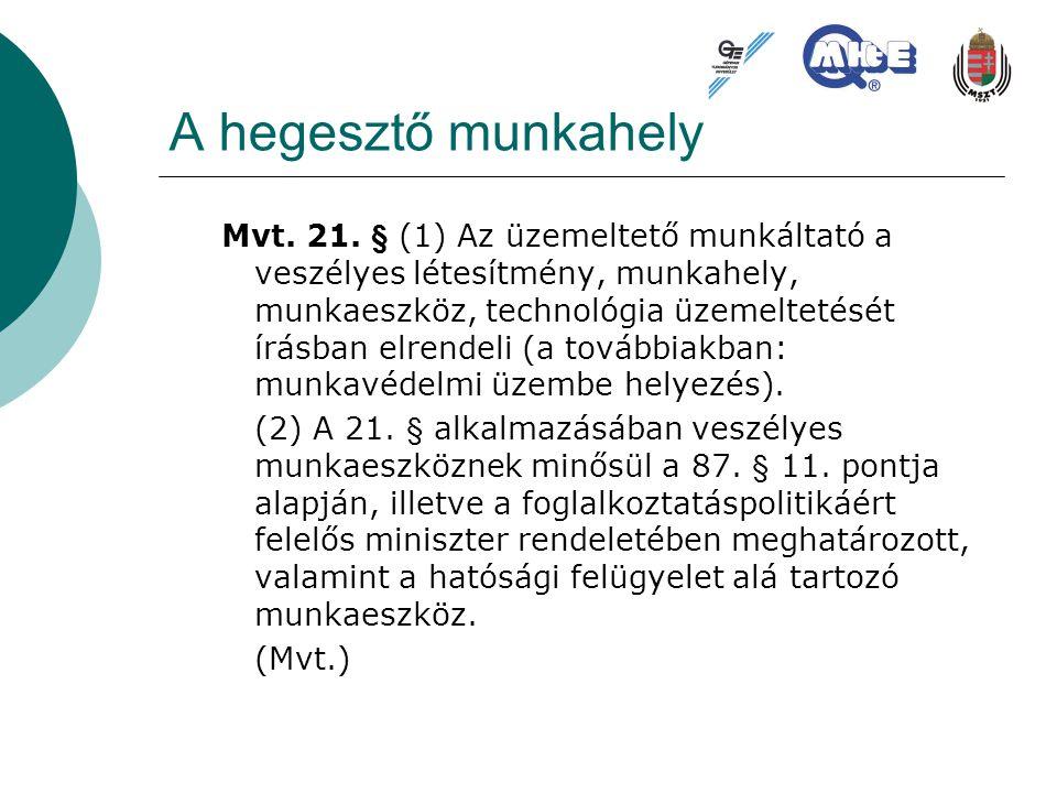 A hegesztő munkahely Mvt. 21. § (1) Az üzemeltető munkáltató a veszélyes létesítmény, munkahely, munkaeszköz, technológia üzemeltetését írásban elrend