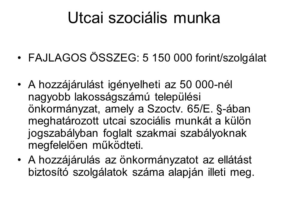 Utcai szociális munka FAJLAGOS ÖSSZEG: 5 150 000 forint/szolgálat A hozzájárulást igényelheti az 50 000-nél nagyobb lakosságszámú települési önkormányzat, amely a Szoctv.