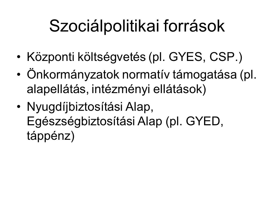Szociálpolitikai források Központi költségvetés (pl. GYES, CSP.) Önkormányzatok normatív támogatása (pl. alapellátás, intézményi ellátások) Nyugdíjbiz