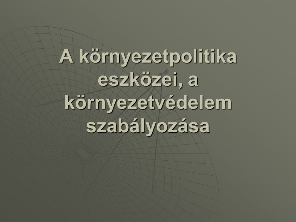 A szabályozórendszerrel szembeni követelmények Mi is a környezetvédelmi szabályozás célja.