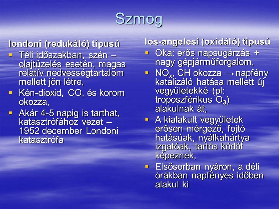 Szmog londoni (redukáló) típusú  Téli időszakban, szén – olajtüzelés esetén, magas relatív nedvességtartalom mellett jön létre,  Kén-dioxid, CO, és korom okozza,  Akár 4-5 napig is tarthat, katasztrófához vezet – 1952 december Londoni katasztrófa los-angelesi (oxidáló) típusú  Oka: erős napsugárzás + nagy gépjárműforgalom,  NO x, CH okozza napfény katalizáló hatása mellett új vegyületekké (pl: troposzférikus O 3 ) alakulnak át,  A kialakult vegyületek erősen mérgező, fojtó hatásúak, nyálkahártya izgatóak, tartós ködöt képeznek,  Elsősorban nyáron, a déli órákban napfényes időben alakul ki