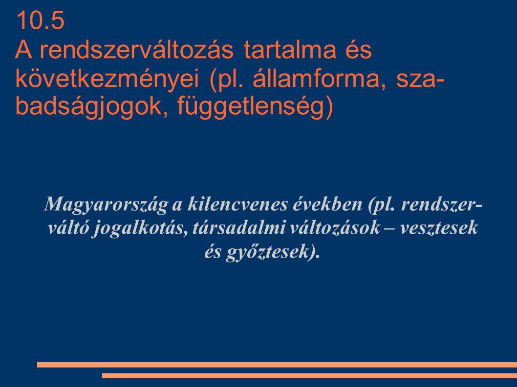 10.5 A rendszerváltozás tartalma és következményei (pl. államforma, sza badságjogok, függetlenség) Magyarország a kilencvenes években (pl. rendszer