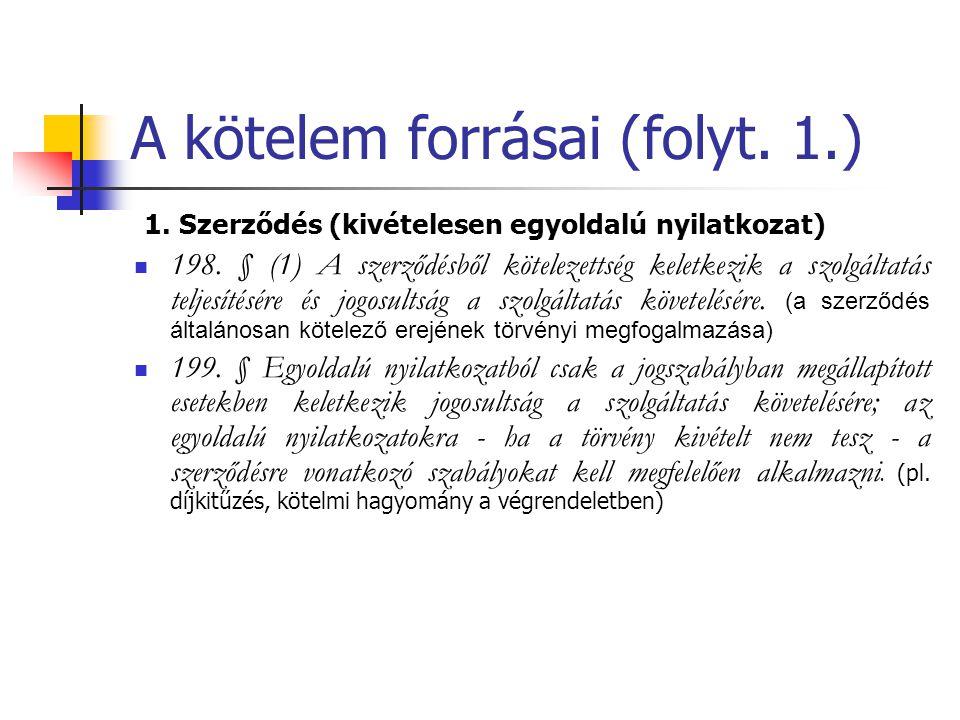 A kötelem forrásai (folyt. 1.) 1. Szerződés (kivételesen egyoldalú nyilatkozat) 198. § (1) A szerződésből kötelezettség keletkezik a szolgáltatás telj