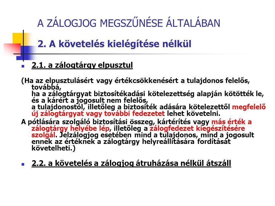 A ZÁLOGJOG MEGSZŰNÉSE ÁLTALÁBAN 2. A követelés kielégítése nélkül 2.1. a zálogtárgy elpusztul (Ha az elpusztulásért vagy értékcsökkenésért a tulajdono