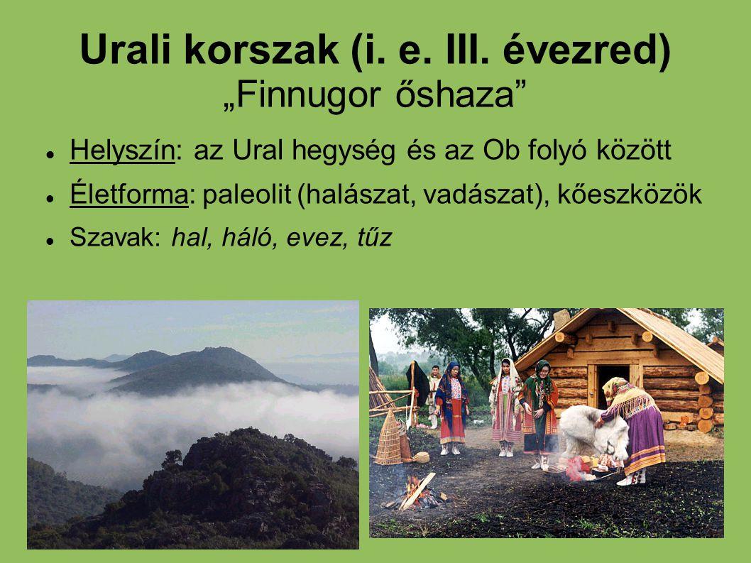 """Urali korszak (i. e. III. évezred) """"Finnugor őshaza"""" Helyszín: az Ural hegység és az Ob folyó között Életforma: paleolit (halászat, vadászat), kőeszkö"""