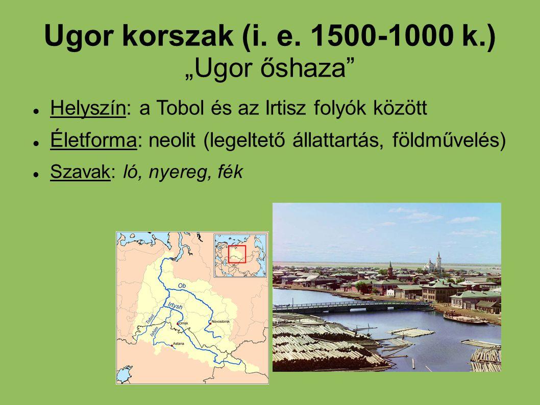 """Ugor korszak (i. e. 1500-1000 k.) """"Ugor őshaza"""" Helyszín: a Tobol és az Irtisz folyók között Életforma: neolit (legeltető állattartás, földművelés) Sz"""