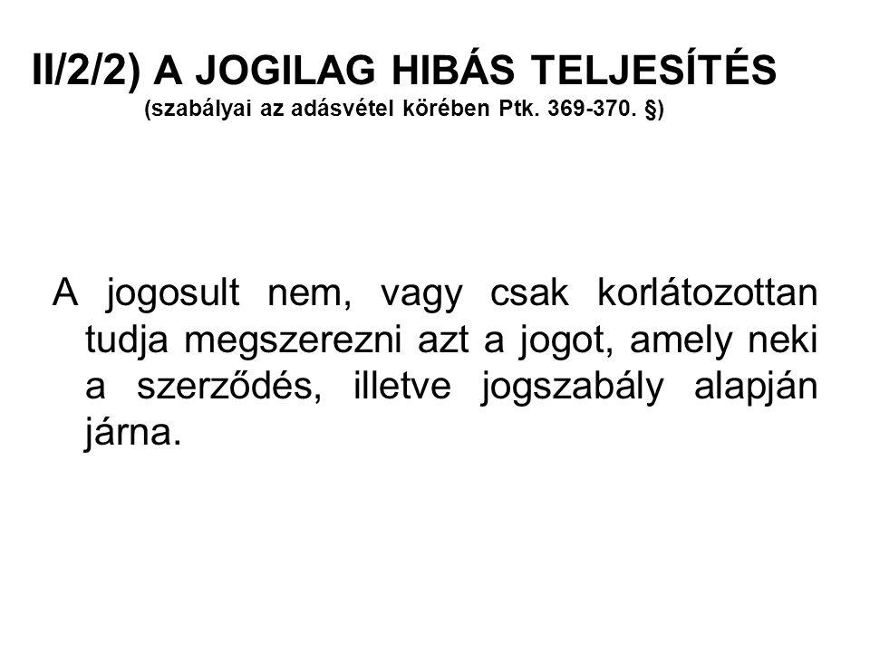 II/2/2) A JOGILAG HIBÁS TELJESÍTÉS (szabályai az adásvétel körében Ptk. 369-370. §) A jogosult nem, vagy csak korlátozottan tudja megszerezni azt a jo