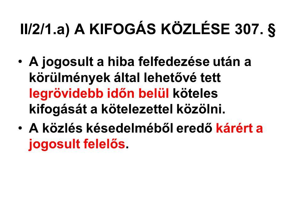 II/2/1.a) A KIFOGÁS KÖZLÉSE 307. § A jogosult a hiba felfedezése után a körülmények által lehetővé tett legrövidebb időn belül köteles kifogását a köt