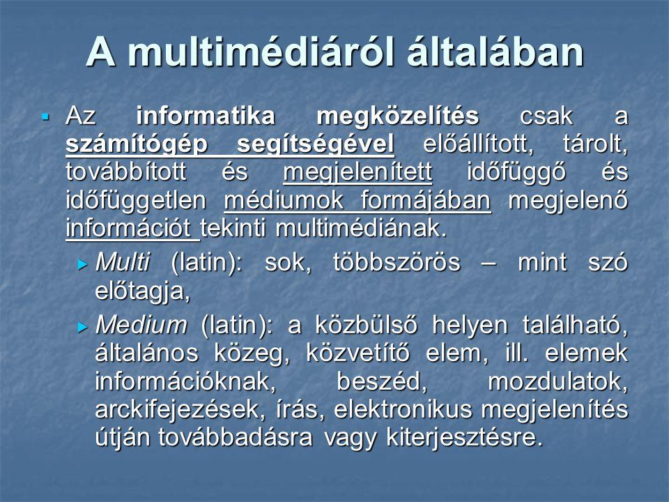 A multimédiáról általában  Az informatika megközelítés csak a számítógép segítségével előállított, tárolt, továbbított és megjelenített időfüggő és időfüggetlen médiumok formájában megjelenő információt tekinti multimédiának.