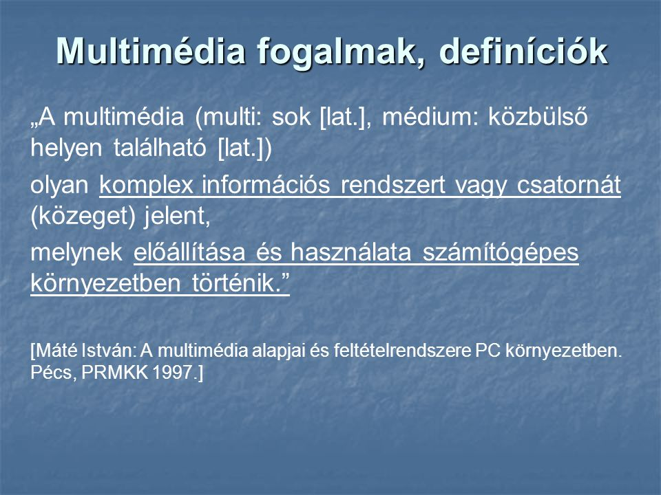 """Multimédia fogalmak, definíciók """"A multimédia (multi: sok [lat.], médium: közbülső helyen található [lat.]) olyan komplex információs rendszert vagy csatornát (közeget) jelent, melynek előállítása és használata számítógépes környezetben történik. [Máté István: A multimédia alapjai és feltételrendszere PC környezetben."""