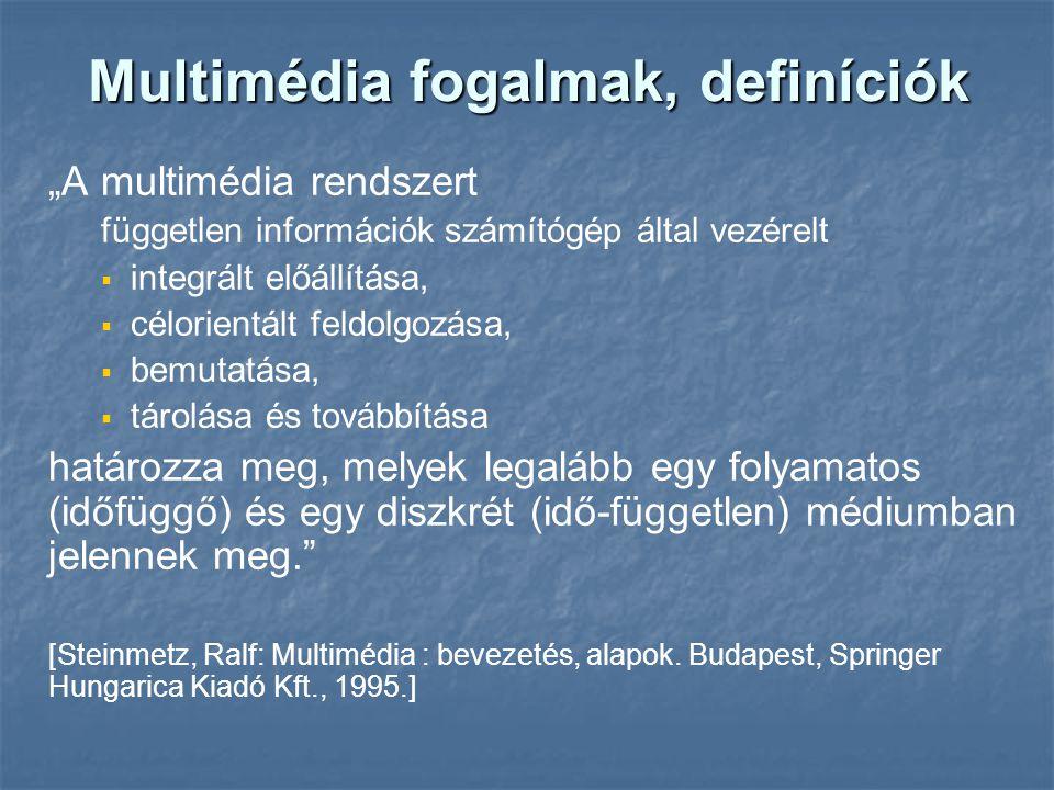 """Multimédia fogalmak, definíciók """"A multimédia rendszert független információk számítógép által vezérelt   integrált előállítása,   célorientált feldolgozása,   bemutatása,   tárolása és továbbítása határozza meg, melyek legalább egy folyamatos (időfüggő) és egy diszkrét (idő-független) médiumban jelennek meg. [Steinmetz, Ralf: Multimédia : bevezetés, alapok."""