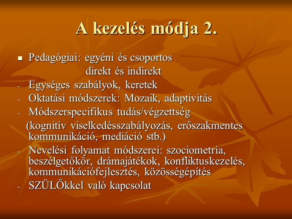 A kezelés módja 2. Pedagógiai: egyéni és csoportos Pedagógiai: egyéni és csoportos direkt és indirekt direkt és indirekt - Egységes szabályok, keretek