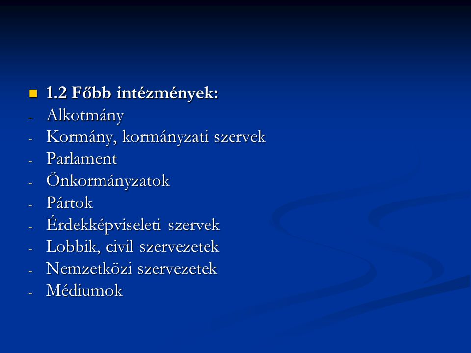 1.2 Főbb intézmények: 1.2 Főbb intézmények: - Alkotmány - Kormány, kormányzati szervek - Parlament - Önkormányzatok - Pártok - Érdekképviseleti szervek - Lobbik, civil szervezetek - Nemzetközi szervezetek - Médiumok