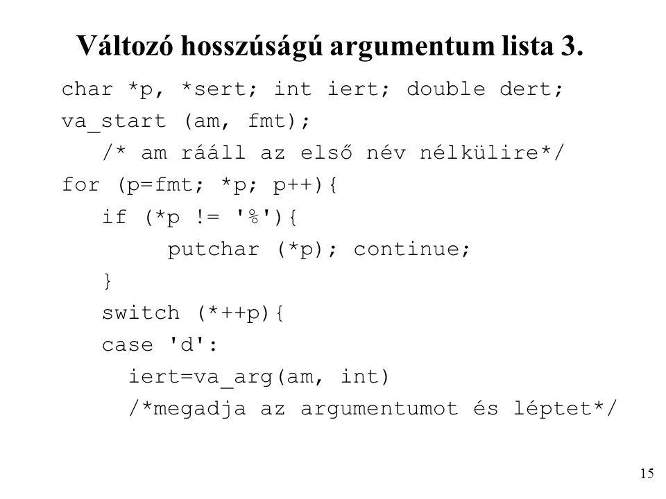 Változó hosszúságú argumentum lista 3. char *p, *sert; int iert; double dert; va_start (am, fmt); /* am rááll az első név nélkülire*/ for (p=fmt; *p;