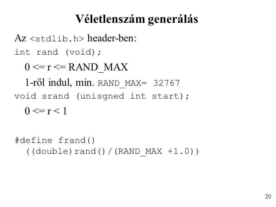 Véletlenszám generálás Az header-ben: int rand (void); 0 <= r <= RAND_MAX 1-ről indul, min. RAND_MAX= 32767 void srand (unisgned int start); 0 <= r <