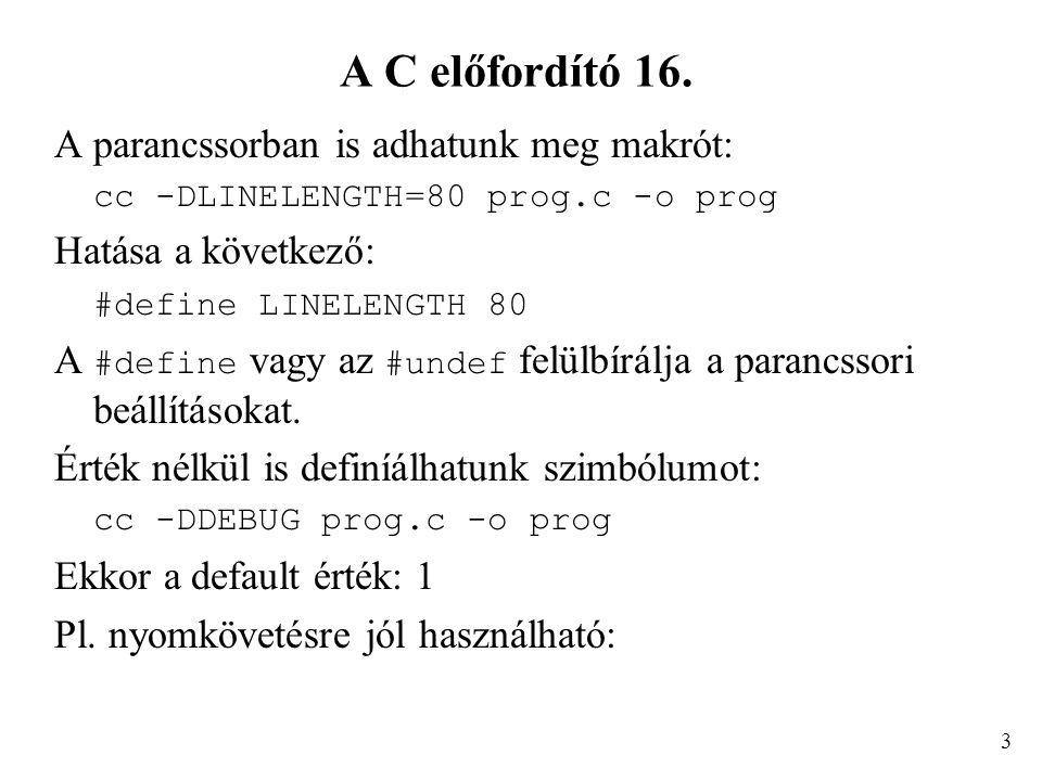 A C előfordító 16. A parancssorban is adhatunk meg makrót: cc -DLINELENGTH=80 prog.c -o prog Hatása a következő: #define LINELENGTH 80 A #define vagy