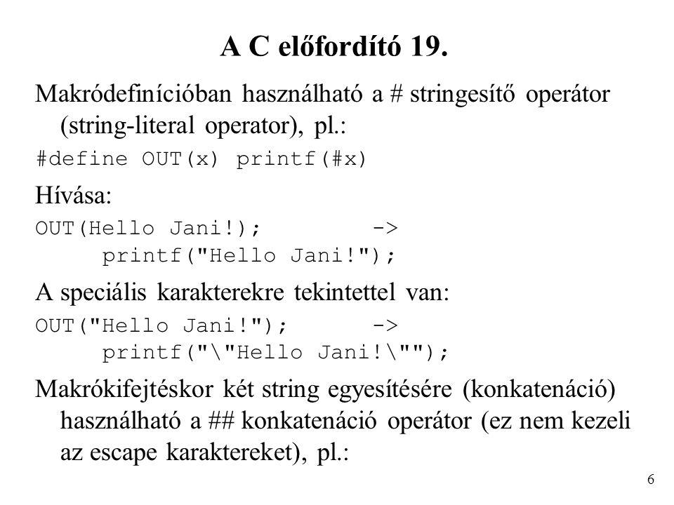 A C előfordító 19. Makródefinícióban használható a # stringesítő operátor (string-literal operator), pl.: #define OUT(x) printf(#x) Hívása: OUT(Hello