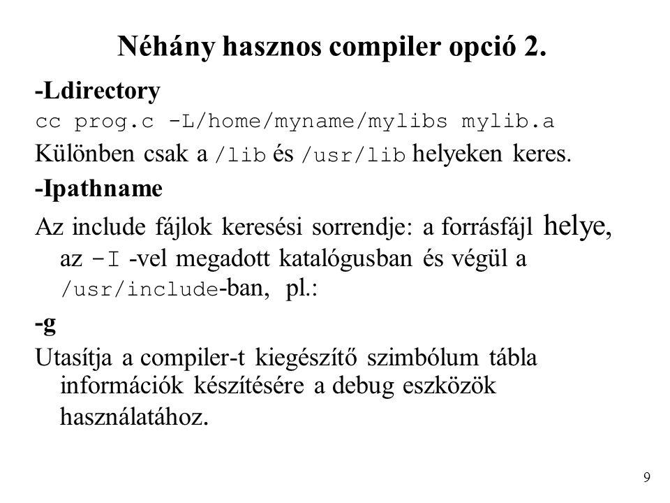 Néhány hasznos compiler opció 2. -Ldirectory cc prog.c -L/home/myname/mylibs mylib.a Különben csak a /lib és /usr/lib helyeken keres. -Ipathname Az in