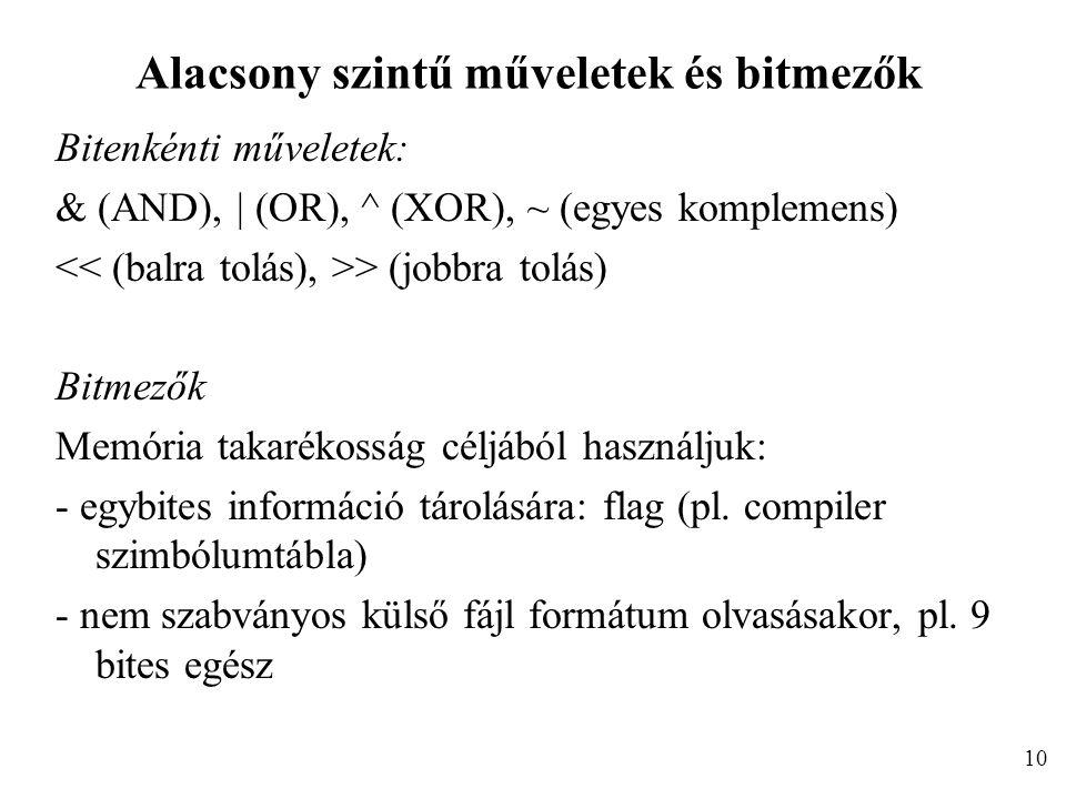 Alacsony szintű műveletek és bitmezők Bitenkénti műveletek: & (AND), | (OR), ^ (XOR), ~ (egyes komplemens) > (jobbra tolás) Bitmezők Memória takarékosság céljából használjuk: - egybites információ tárolására: flag (pl.