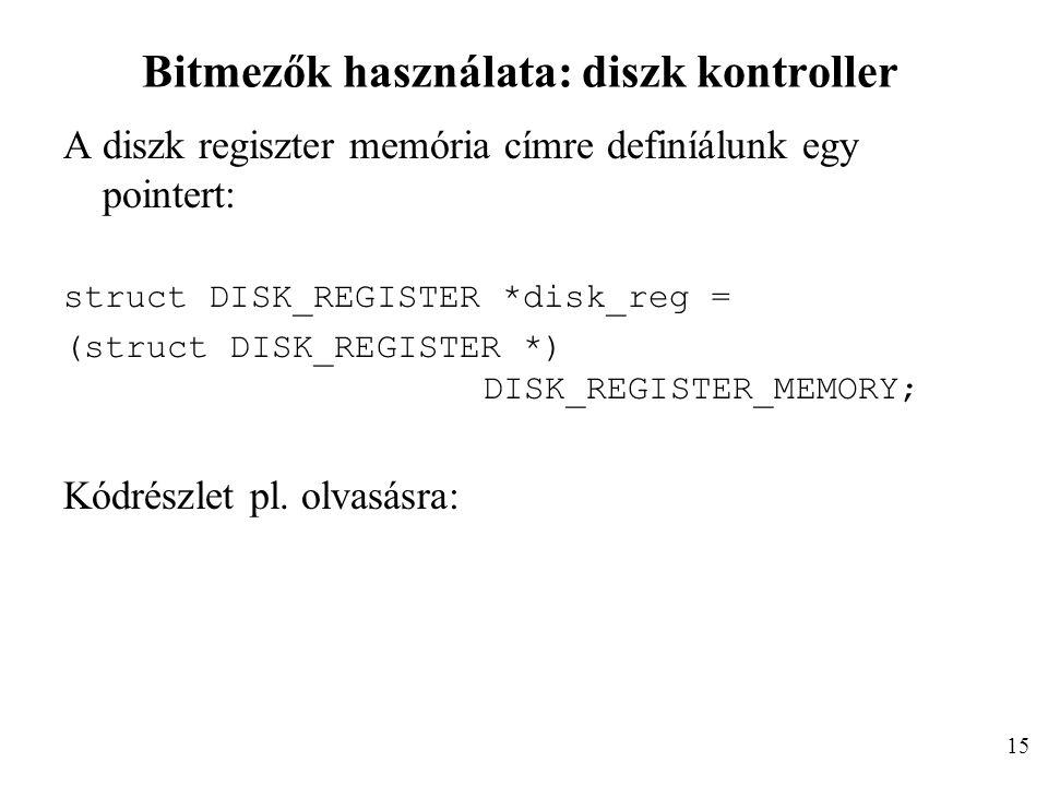 Bitmezők használata: diszk kontroller A diszk regiszter memória címre definíálunk egy pointert: struct DISK_REGISTER *disk_reg = (struct DISK_REGISTER *) DISK_REGISTER_MEMORY; Kódrészlet pl.