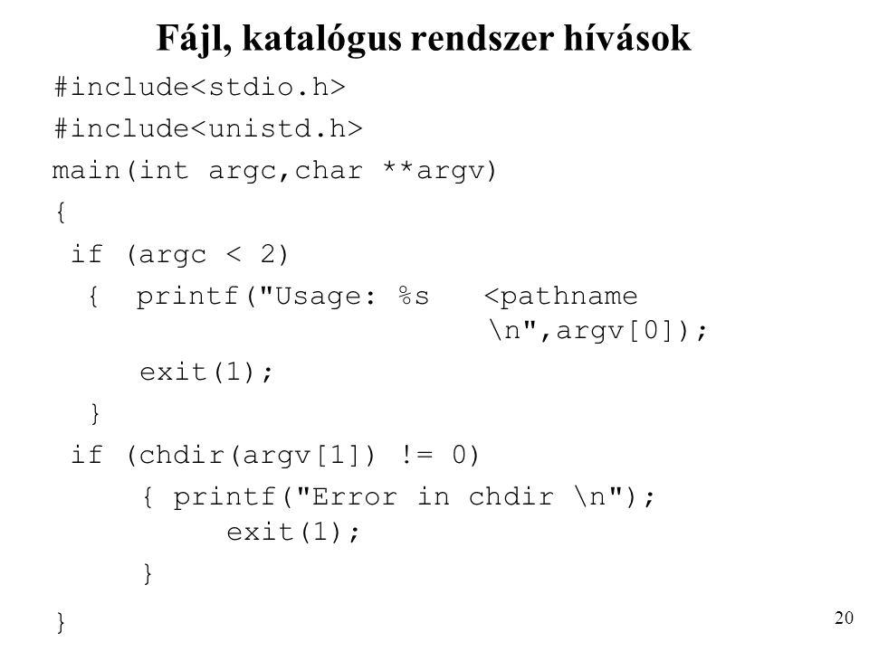 Fájl, katalógus rendszer hívások #include main(int argc,char **argv) { if (argc < 2) { printf( Usage: %s <pathname \n ,argv[0]); exit(1); } if (chdir(argv[1]) != 0) { printf( Error in chdir \n ); exit(1); } 20