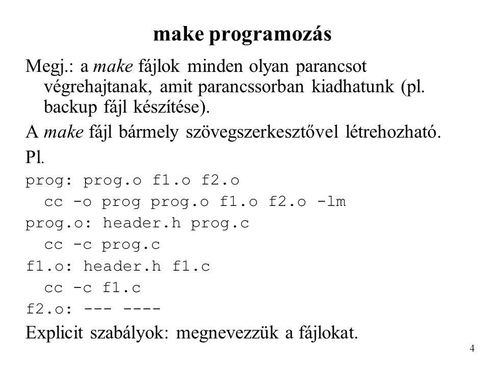 make programozás Implicit szabályok, pl.: f1.o: f1.c cc -c f1.c f2.o: f2.c cc -c f2.c általánosítható:.c.o: cc -c $<.forrás_kiterjesztés.cél_kiterjesztés : parancs $< a.c kiterjesztést jelenti # a sor megjegyzés 5
