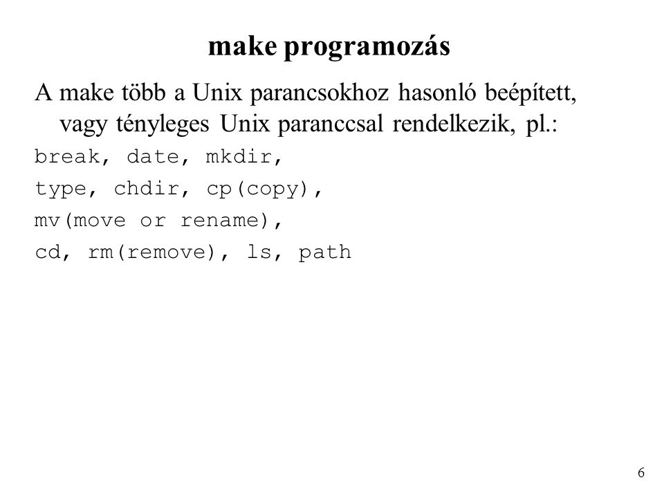 make programozás A make több a Unix parancsokhoz hasonló beépített, vagy tényleges Unix paranccsal rendelkezik, pl.: break, date, mkdir, type, chdir, cp(copy), mv(move or rename), cd, rm(remove), ls, path 6