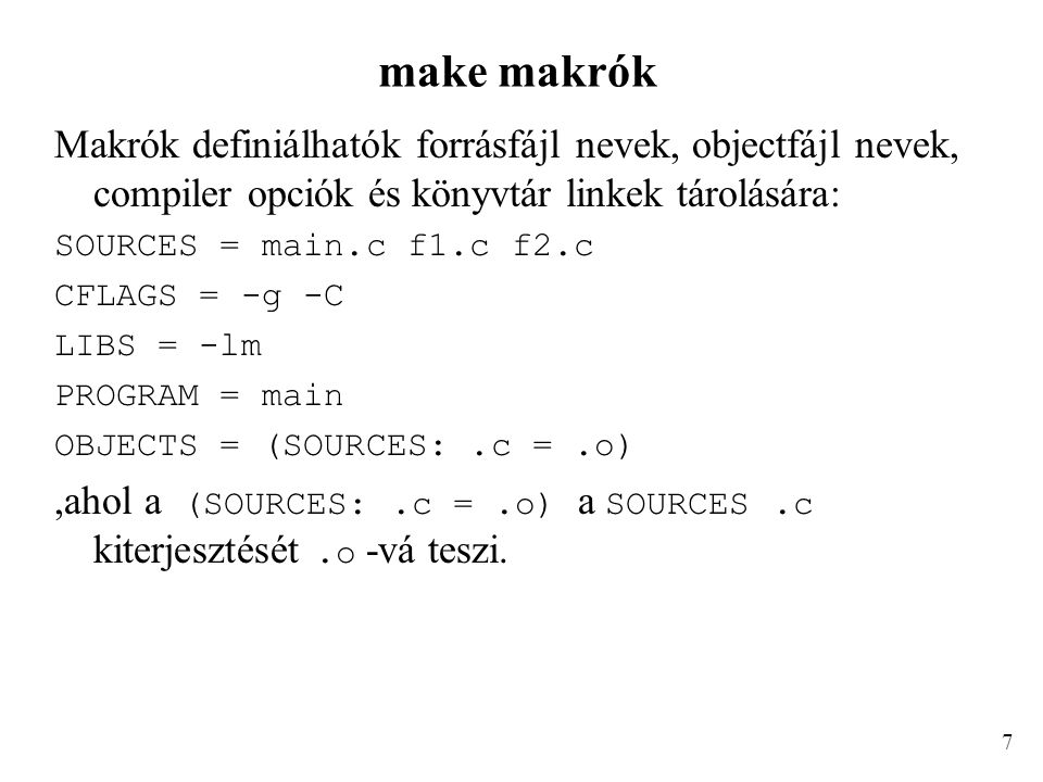 make makrók Makrók definiálhatók forrásfájl nevek, objectfájl nevek, compiler opciók és könyvtár linkek tárolására: SOURCES = main.c f1.c f2.c CFLAGS = -g -C LIBS = -lm PROGRAM = main OBJECTS = (SOURCES:.c =.o),ahol a (SOURCES:.c =.o) a SOURCES.c kiterjesztését.o -vá teszi.