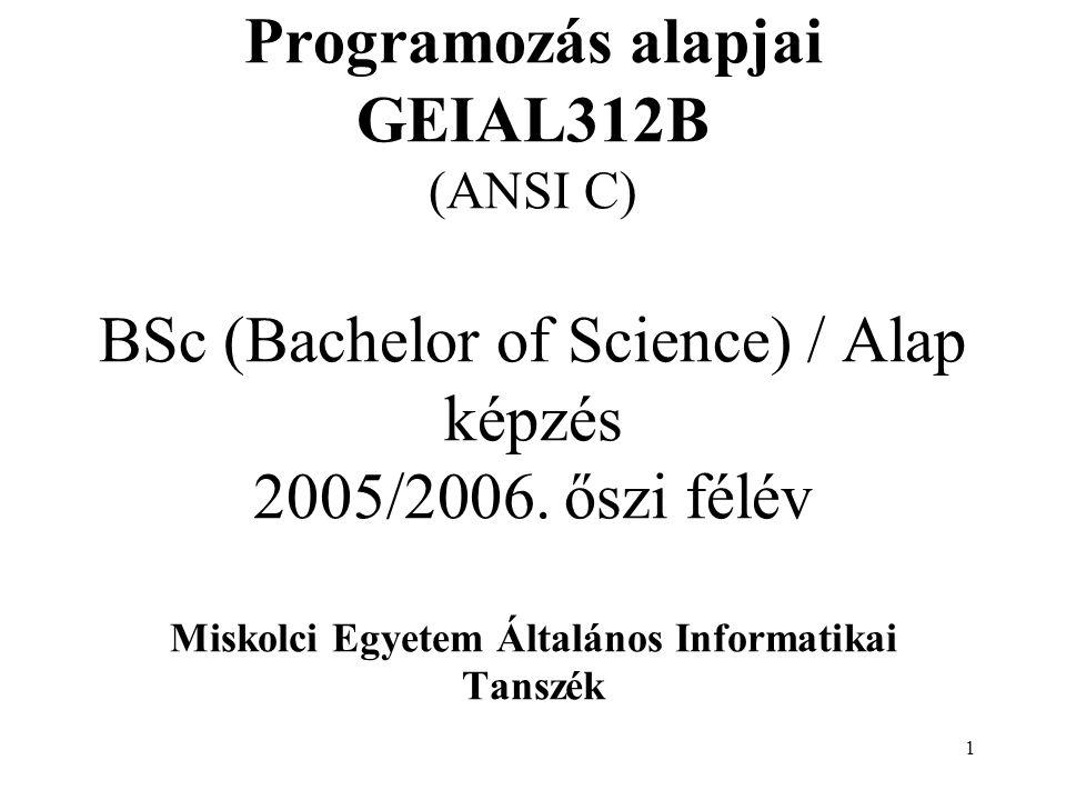 1 Programozás alapjai GEIAL312B (ANSI C) BSc (Bachelor of Science) / Alap képzés 2005/2006. őszi félév Miskolci Egyetem Általános Informatikai Tanszék