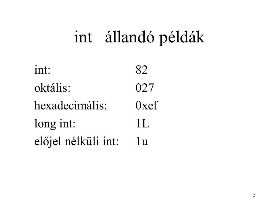 12 int állandó példák int:82 oktális:027 hexadecimális:0xef long int:1L előjel nélküli int:1u