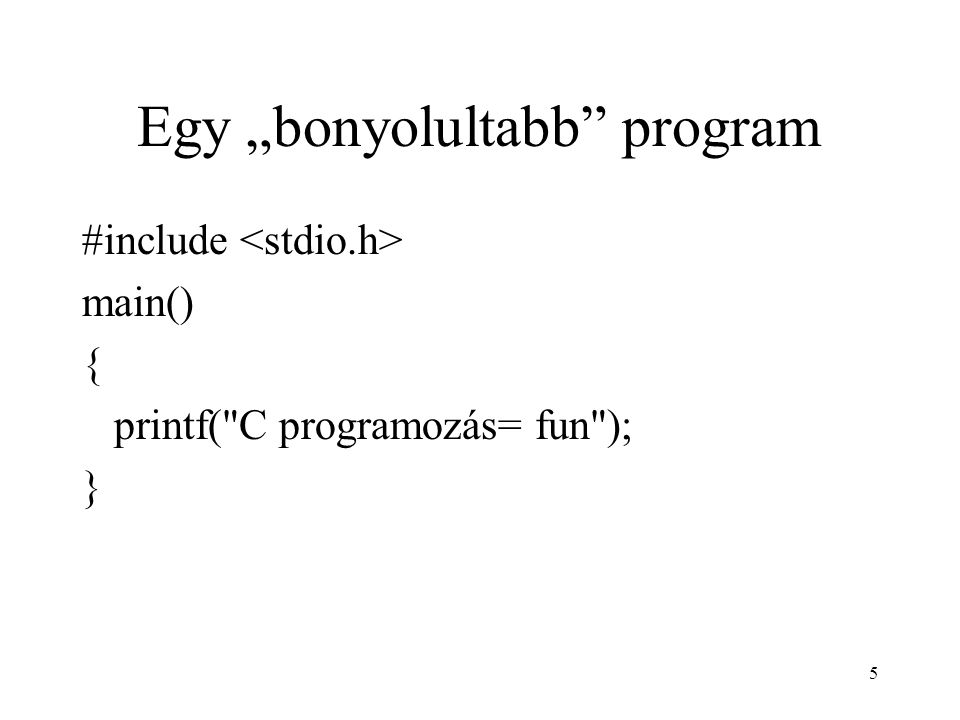 "5 Egy ""bonyolultabb program #include main() { printf( C programozás= fun ); }"