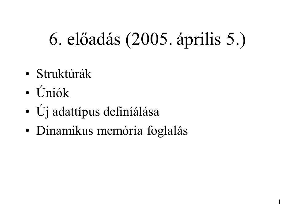 6. előadás (2005. április 5.) Struktúrák Úniók Új adattípus definíálása Dinamikus memória foglalás 1
