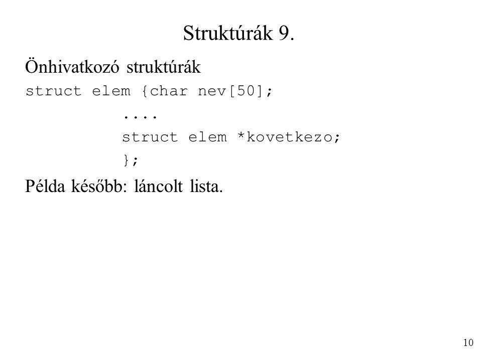 Struktúrák 9. Önhivatkozó struktúrák struct elem {char nev[50];.... struct elem *kovetkezo; }; Példa később: láncolt lista. 10