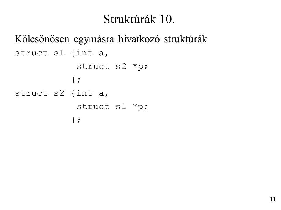 Struktúrák 10. Kölcsönösen egymásra hivatkozó struktúrák struct s1 {int a, struct s2 *p; }; struct s2 {int a, struct s1 *p; }; 11