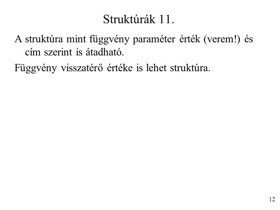 Struktúrák 11. A struktúra mint függvény paraméter érték (verem!) és cím szerint is átadható. Függvény visszatérő értéke is lehet struktúra. 12