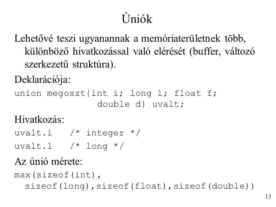 Úniók Lehetővé teszi ugyanannak a memóriaterületnek több, különböző hivatkozással való elérését (buffer, változó szerkezetű struktúra). Deklarációja: