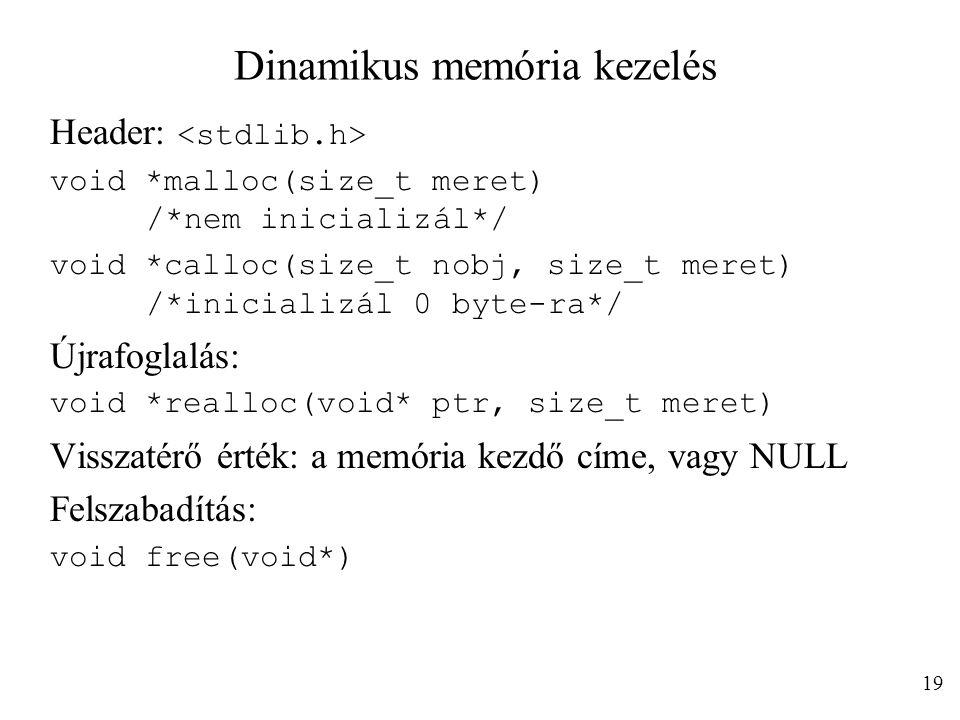 Dinamikus memória kezelés Header: void *malloc(size_t meret) /*nem inicializál*/ void *calloc(size_t nobj, size_t meret) /*inicializál 0 byte-ra*/ Újrafoglalás: void *realloc(void* ptr, size_t meret) Visszatérő érték: a memória kezdő címe, vagy NULL Felszabadítás: void free(void*) 19