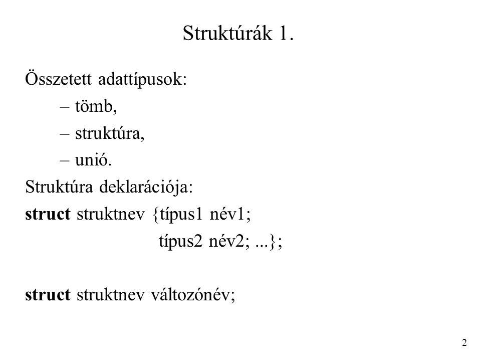 Struktúrák 1. Összetett adattípusok: –tömb, –struktúra, –unió. Struktúra deklarációja: struct struktnev {típus1 név1; típus2 név2;...}; struct struktn