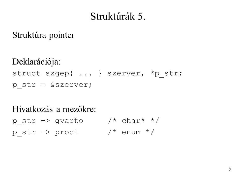 Struktúrák 5. Struktúra pointer Deklarációja: struct szgep{... } szerver, *p_str; p_str = &szerver; Hivatkozás a mezőkre: p_str -> gyarto/* char* */ p