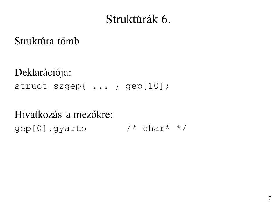 Struktúrák 6. Struktúra tömb Deklarációja: struct szgep{... } gep[10]; Hivatkozás a mezőkre: gep[0].gyarto/* char* */ 7