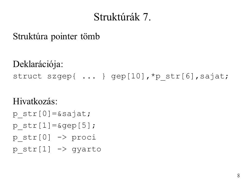 Struktúrák 7. Struktúra pointer tömb Deklarációja: struct szgep{... } gep[10],*p_str[6],sajat; Hivatkozás: p_str[0]=&sajat; p_str[1]=&gep[5]; p_str[0]
