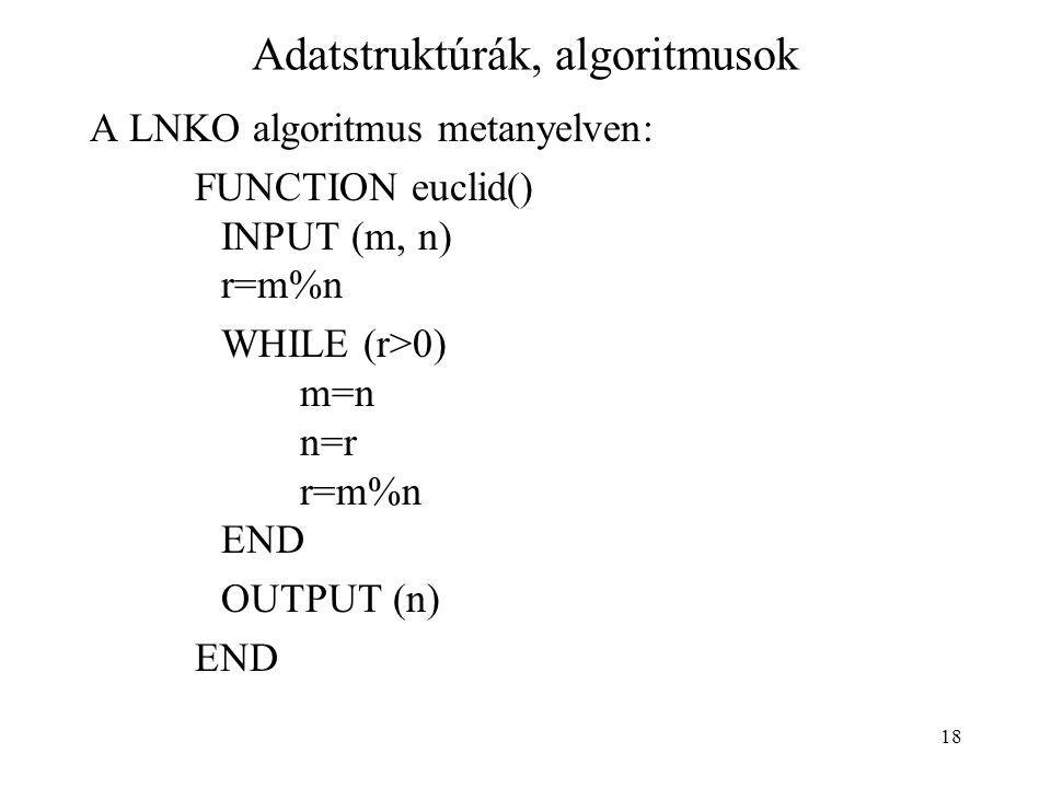 18 Adatstruktúrák, algoritmusok A LNKO algoritmus metanyelven: FUNCTION euclid() INPUT (m, n) r=m%n WHILE (r>0) m=n n=r r=m%n END OUTPUT (n) END