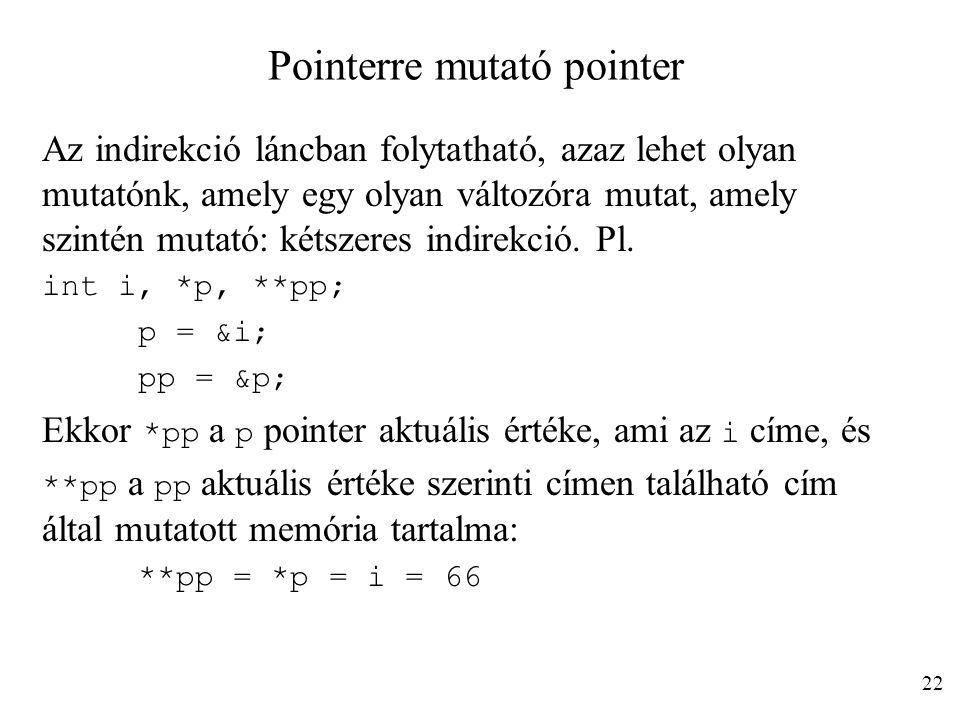 Pointerre mutató pointer Az indirekció láncban folytatható, azaz lehet olyan mutatónk, amely egy olyan változóra mutat, amely szintén mutató: kétszere