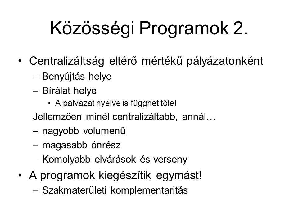 Közösségi Programok 2. Centralizáltság eltérő mértékű pályázatonként –Benyújtás helye –Bírálat helye A pályázat nyelve is függhet tőle! Jellemzően min