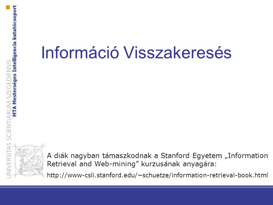 "Információ Visszakeresés A diák nagyban támaszkodnak a Stanford Egyetem ""Information Retrieval and Web-mining kurzusának anyagára: http://www-csli.stanford.edu/~schuetze/information-retrieval-book.html"