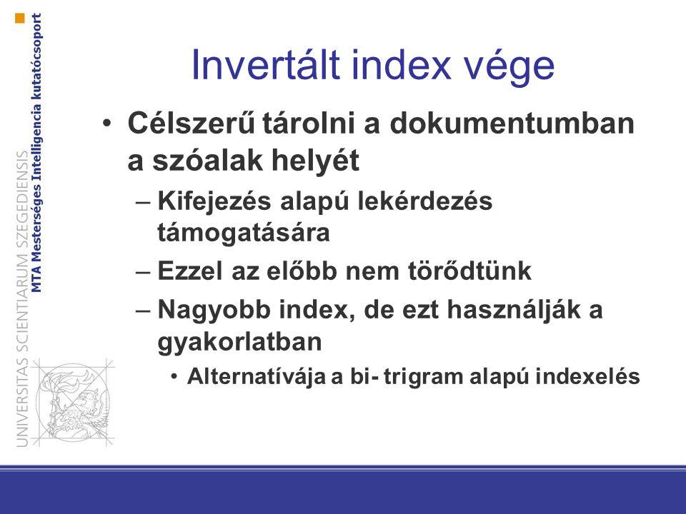 Invertált index vége Célszerű tárolni a dokumentumban a szóalak helyét –Kifejezés alapú lekérdezés támogatására –Ezzel az előbb nem törődtünk –Nagyobb