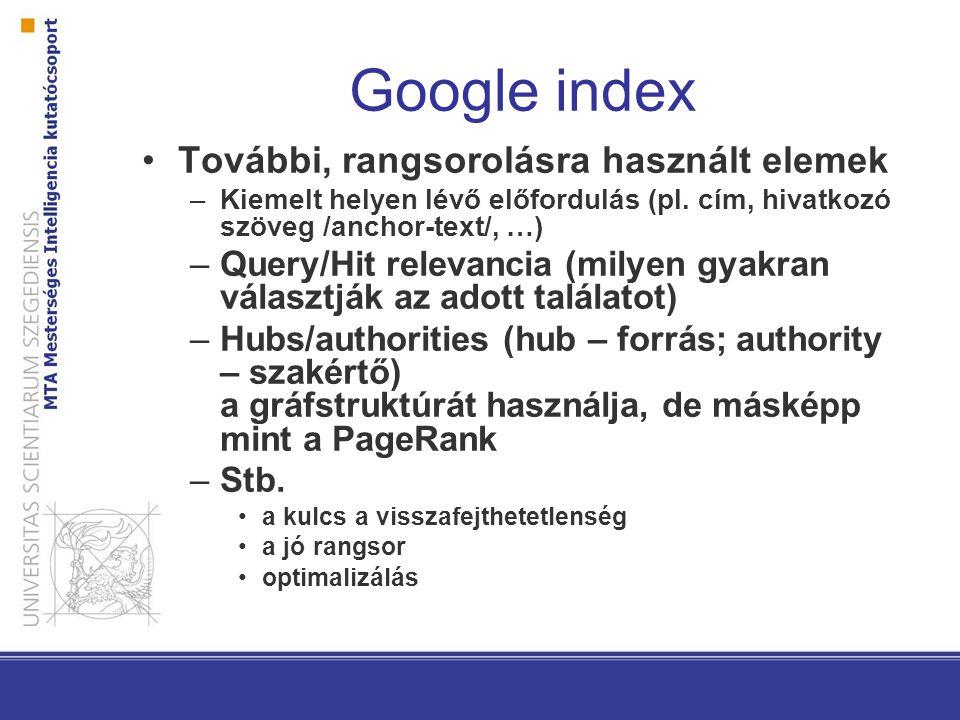 Google index További, rangsorolásra használt elemek –Kiemelt helyen lévő előfordulás (pl. cím, hivatkozó szöveg /anchor-text/, …) –Query/Hit relevanci