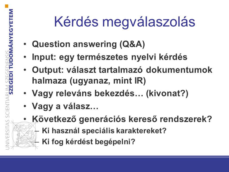 Question answering (Q&A) Input: egy természetes nyelvi kérdés Output: választ tartalmazó dokumentumok halmaza (ugyanaz, mint IR) Vagy releváns bekezdés… (kivonat ) Vagy a válasz… Következő generációs kereső rendszerek.