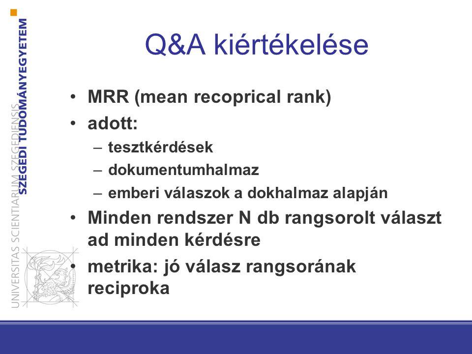Q&A kiértékelése MRR (mean recoprical rank) adott: –tesztkérdések –dokumentumhalmaz –emberi válaszok a dokhalmaz alapján Minden rendszer N db rangsorolt választ ad minden kérdésre metrika: jó válasz rangsorának reciproka